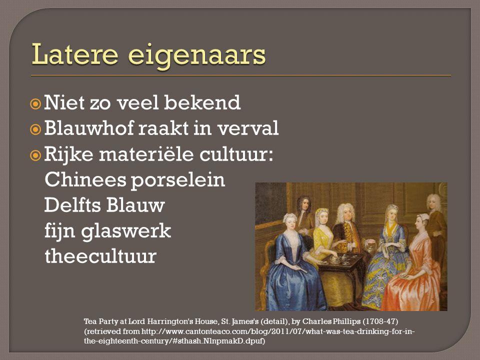  Niet zo veel bekend  Blauwhof raakt in verval  Rijke materiële cultuur: Chinees porselein Delfts Blauw fijn glaswerk theecultuur Tea Party at Lord Harrington s House, St.