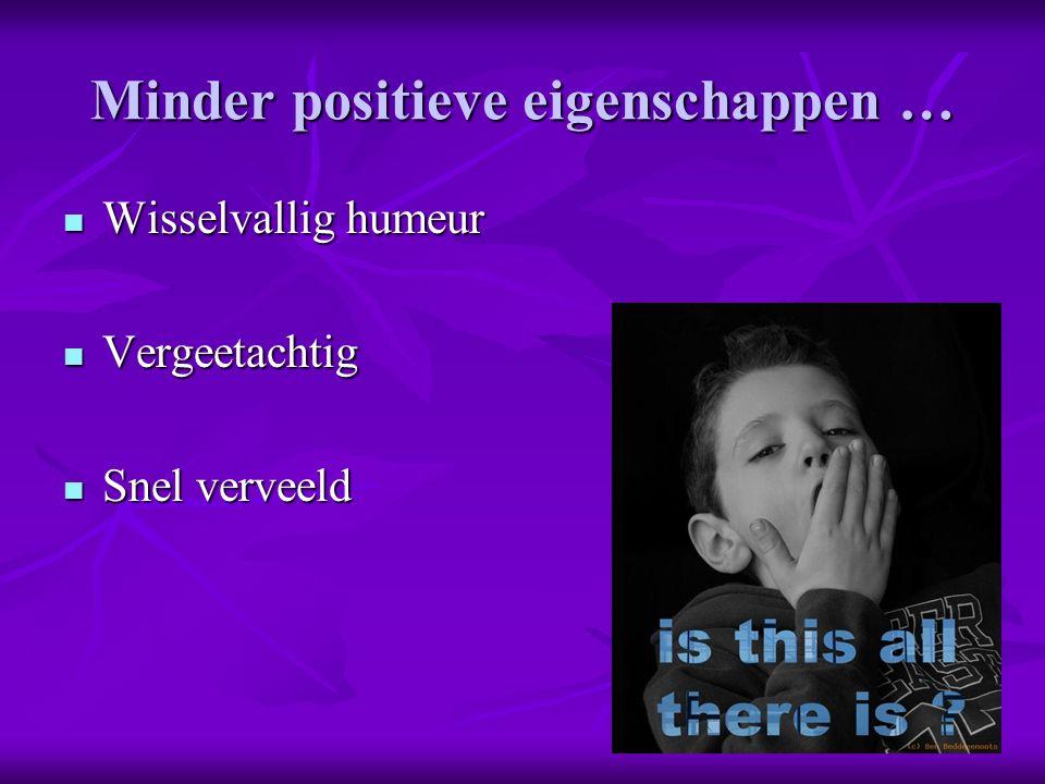 Minder positieve eigenschappen … Wisselvallig humeur Wisselvallig humeur Vergeetachtig Vergeetachtig Snel verveeld Snel verveeld