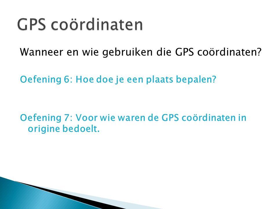 Wanneer en wie gebruiken die GPS coördinaten? Oefening 6: Hoe doe je een plaats bepalen? Oefening 7: Voor wie waren de GPS coördinaten in origine bedo