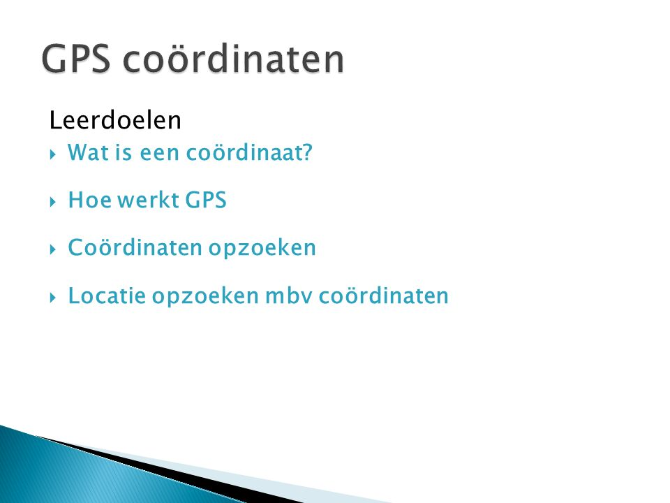 Leerdoelen  Wat is een coördinaat?  Hoe werkt GPS  Coördinaten opzoeken  Locatie opzoeken mbv coördinaten