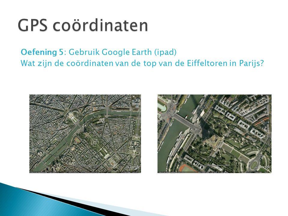 Oefening 5: Gebruik Google Earth (ipad) Wat zijn de coördinaten van de top van de Eiffeltoren in Parijs?