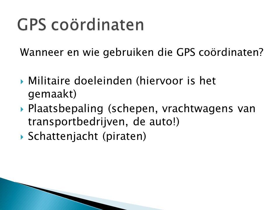 Wanneer en wie gebruiken die GPS coördinaten?  Militaire doeleinden (hiervoor is het gemaakt)  Plaatsbepaling (schepen, vrachtwagens van transportbe