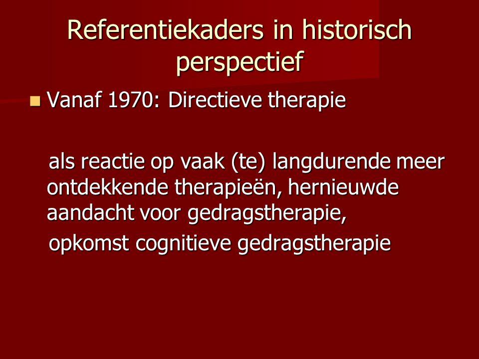 Referentiekaders in historisch perspectief Vanaf 1970: Directieve therapie Vanaf 1970: Directieve therapie als reactie op vaak (te) langdurende meer ontdekkende therapieën, hernieuwde aandacht voor gedragstherapie, als reactie op vaak (te) langdurende meer ontdekkende therapieën, hernieuwde aandacht voor gedragstherapie, opkomst cognitieve gedragstherapie opkomst cognitieve gedragstherapie