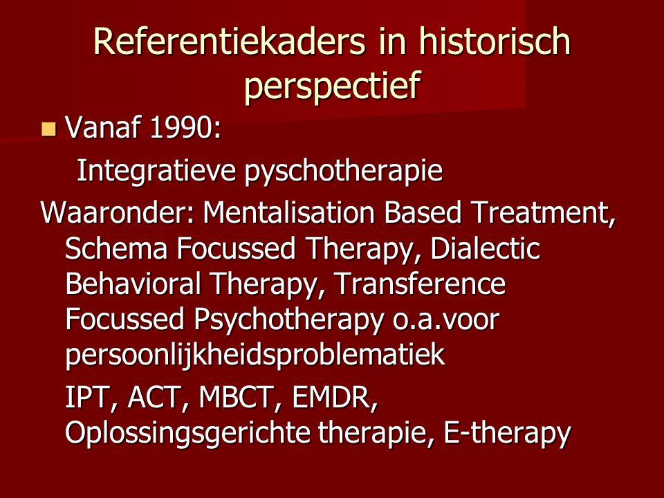 Referentiekaders in historisch perspectief Vanaf 1990: Vanaf 1990: Integratieve pyschotherapie Integratieve pyschotherapie Waaronder: Mentalisation Ba
