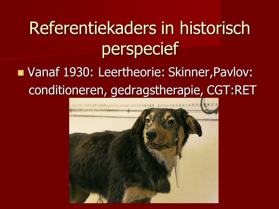 Referentiekaders in historisch perspecief Vanaf 1930: Leertheorie: Skinner,Pavlov: Vanaf 1930: Leertheorie: Skinner,Pavlov: conditioneren, gedragstherapie, CGT:RET conditioneren, gedragstherapie, CGT:RET