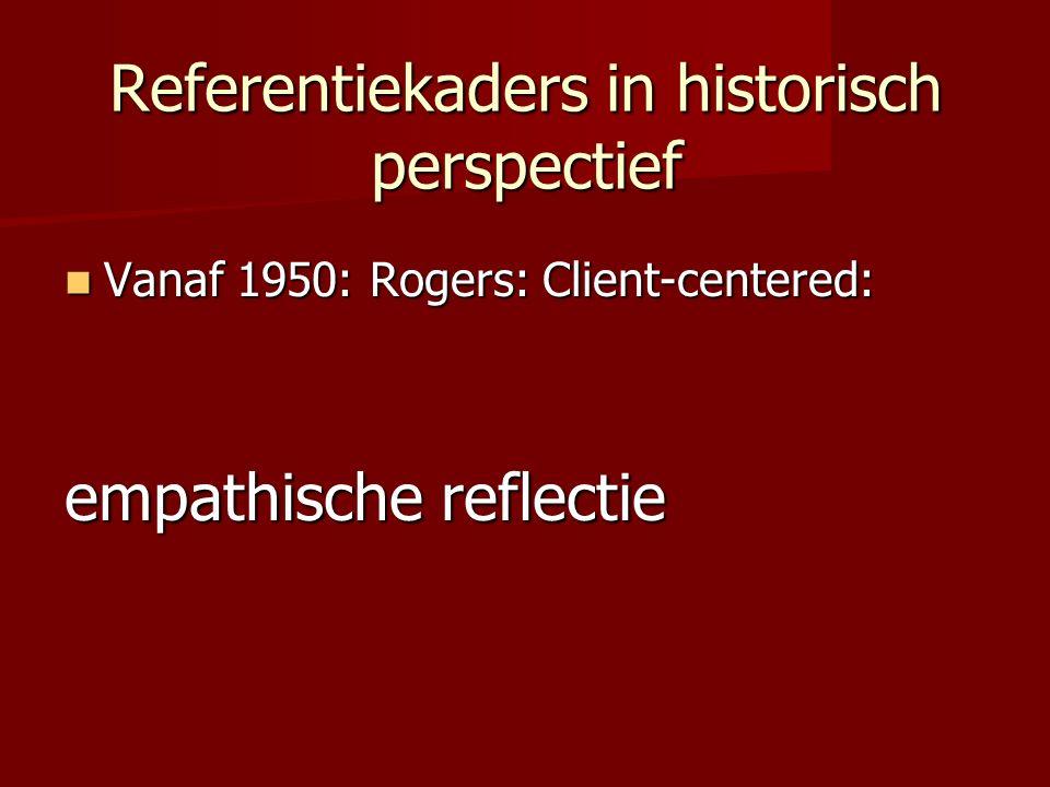 Referentiekaders in historisch perspectief Vanaf 1950: Rogers: Client-centered: Vanaf 1950: Rogers: Client-centered: empathische reflectie