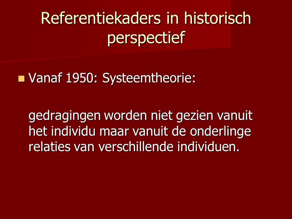 Referentiekaders in historisch perspectief Vanaf 1950: Systeemtheorie: Vanaf 1950: Systeemtheorie: gedragingen worden niet gezien vanuit het individu maar vanuit de onderlinge relaties van verschillende individuen.