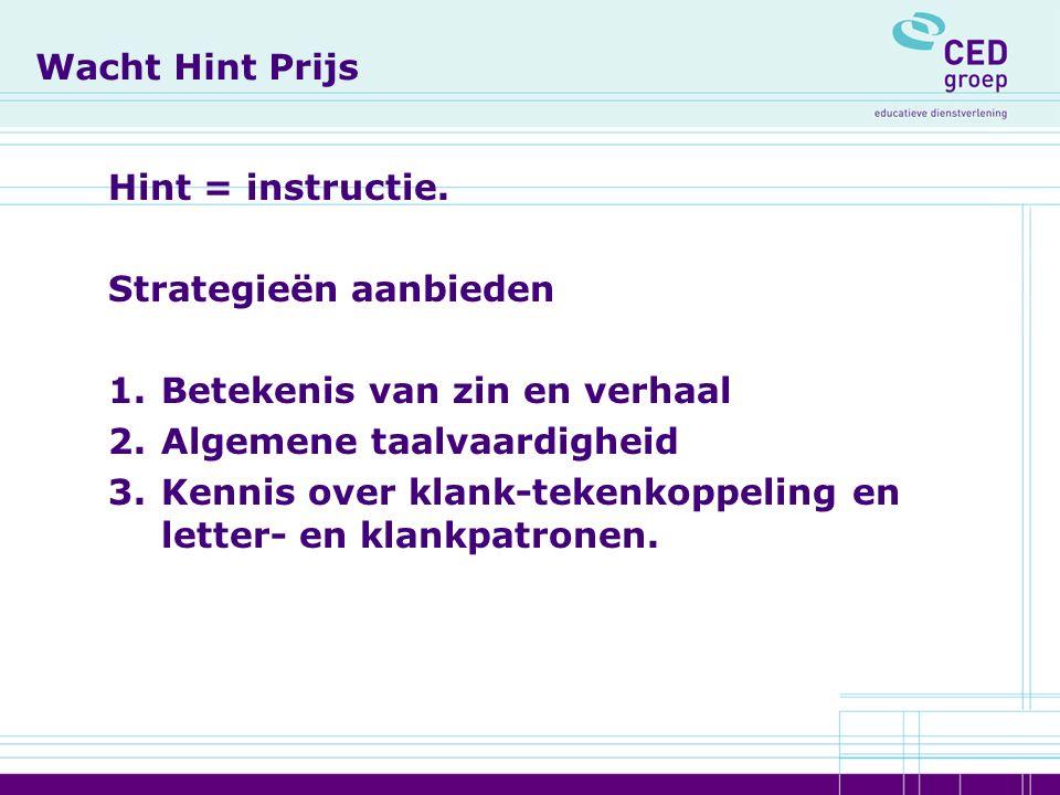 Wacht Hint Prijs Hint = instructie. Strategieën aanbieden 1.Betekenis van zin en verhaal 2.Algemene taalvaardigheid 3.Kennis over klank-tekenkoppeling