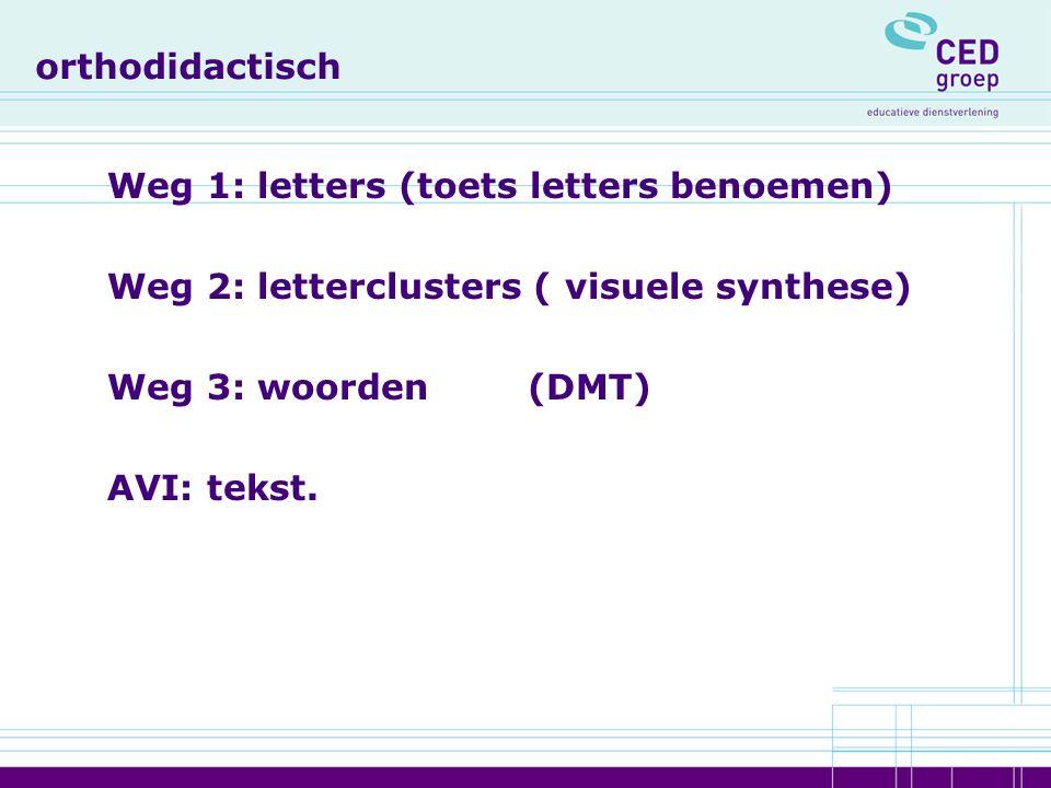 orthodidactisch Weg 1: letters (toets letters benoemen) Weg 2: letterclusters ( visuele synthese) Weg 3: woorden(DMT) AVI: tekst.