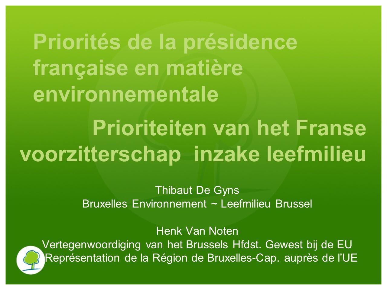 Priorités de la présidence française en matière environnementale Thibaut De Gyns Bruxelles Environnement ~ Leefmilieu Brussel Henk Van Noten Vertegenwoordiging van het Brussels Hfdst.