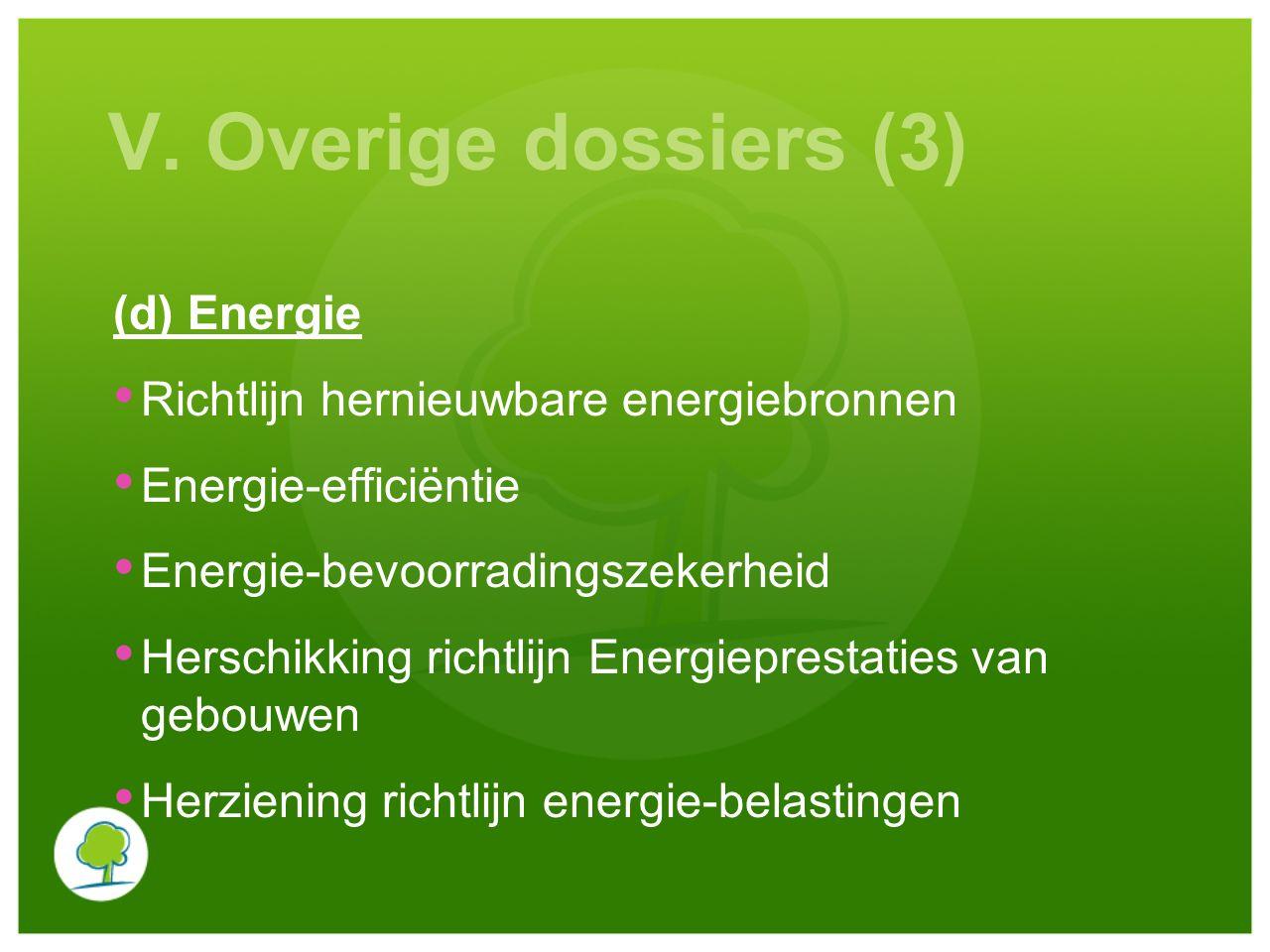V. Overige dossiers (3) (d) Energie Richtlijn hernieuwbare energiebronnen Energie-efficiëntie Energie-bevoorradingszekerheid Herschikking richtlijn En