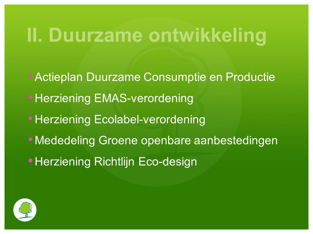 II. Duurzame ontwikkeling Actieplan Duurzame Consumptie en Productie Herziening EMAS-verordening Herziening Ecolabel-verordening Mededeling Groene ope