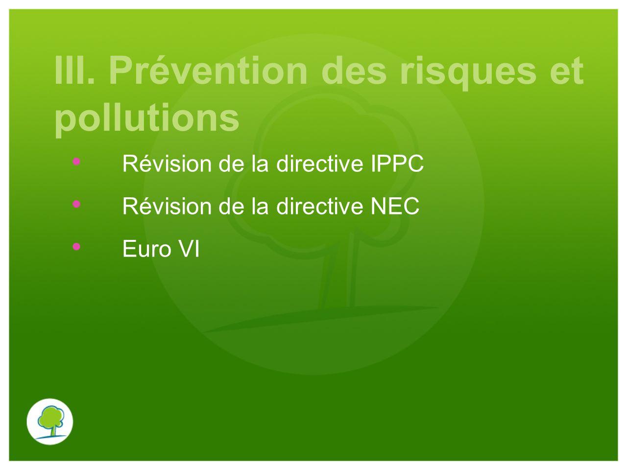 III. Prévention des risques et pollutions Révision de la directive IPPC Révision de la directive NEC Euro VI