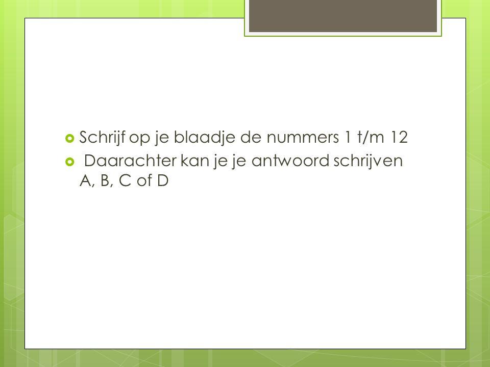  Schrijf op je blaadje de nummers 1 t/m 12  Daarachter kan je je antwoord schrijven A, B, C of D