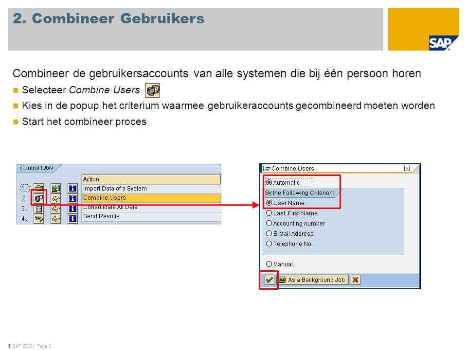 ©SAP 2009 / Page 8 Combineer de gebruikersaccounts van alle systemen die bij één persoon horen Selecteer Combine Users Kies in de popup het criterium waarmee gebruikeraccounts gecombineerd moeten worden Start het combineer proces 2.