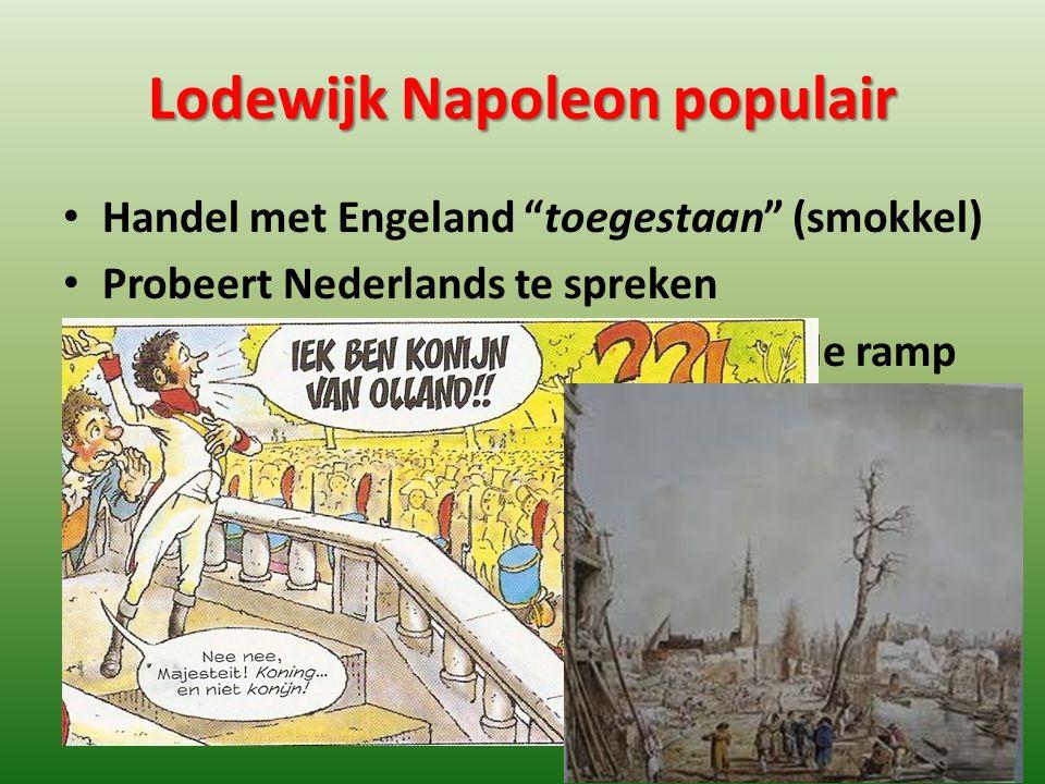 """Lodewijk Napoleon populair Handel met Engeland """"toegestaan"""" (smokkel) Probeert Nederlands te spreken Bezoekt slachtoffers van een nationale ramp"""