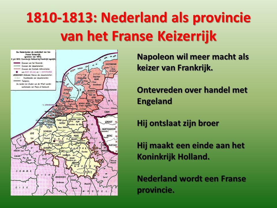1810-1813: Nederland als provincie van het Franse Keizerrijk Napoleon wil meer macht als keizer van Frankrijk. Ontevreden over handel met Engeland Hij