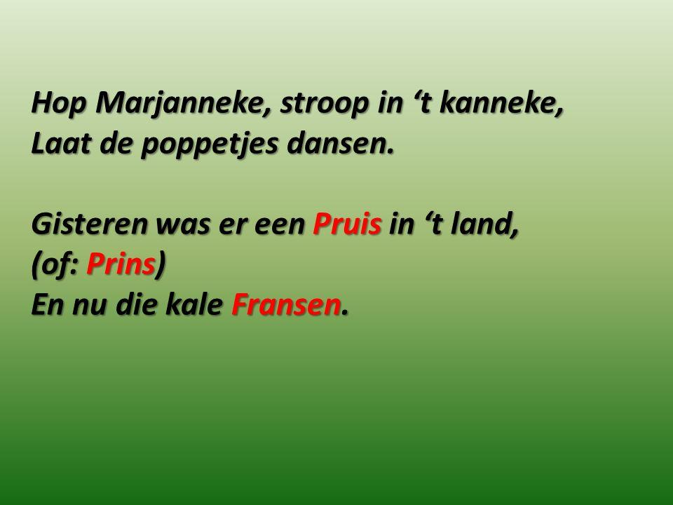 Hop Marjanneke, stroop in 't kanneke, Laat de poppetjes dansen. Gisteren was er een Pruis in 't land, (of: Prins) En nu die kale Fransen.