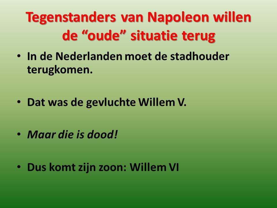 """Tegenstanders van Napoleon willen de """"oude"""" situatie terug In de Nederlanden moet de stadhouder terugkomen. Dat was de gevluchte Willem V. Maar die is"""