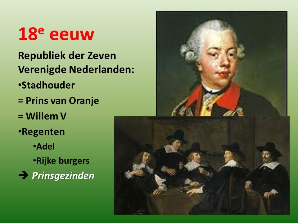 18 e eeuw Republiek der Zeven Verenigde Nederlanden: Stadhouder = Prins van Oranje = Willem V Regenten Adel Rijke burgers Prinsgezinden  Prinsgezinde