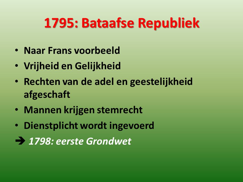 1795: Bataafse Republiek Naar Frans voorbeeld Vrijheid en Gelijkheid Rechten van de adel en geestelijkheid afgeschaft Mannen krijgen stemrecht Dienstp