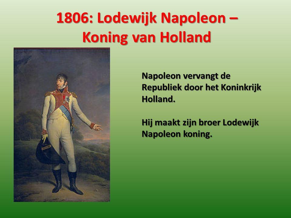1806: Lodewijk Napoleon – Koning van Holland Napoleon vervangt de Republiek door het Koninkrijk Holland. Hij maakt zijn broer Lodewijk Napoleon koning