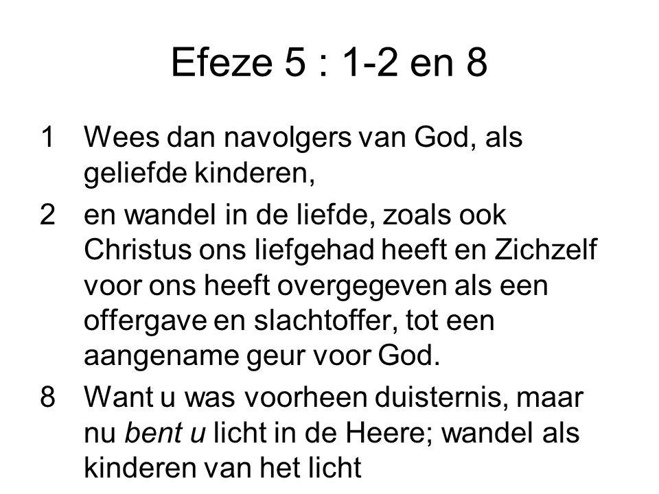 Efeze 5 : 1-2 en 8 1Wees dan navolgers van God, als geliefde kinderen, 2en wandel in de liefde, zoals ook Christus ons liefgehad heeft en Zichzelf voor ons heeft overgegeven als een offergave en slachtoffer, tot een aangename geur voor God.