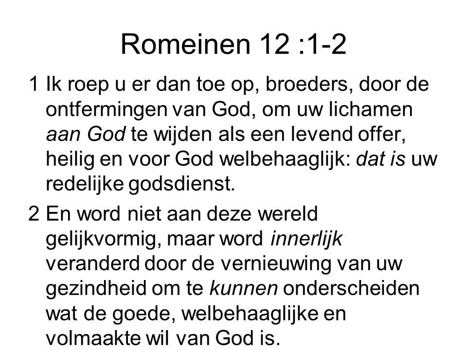 Romeinen 12 :1-2 1Ik roep u er dan toe op, broeders, door de ontfermingen van God, om uw lichamen aan God te wijden als een levend offer, heilig en voor God welbehaaglijk: dat is uw redelijke godsdienst.