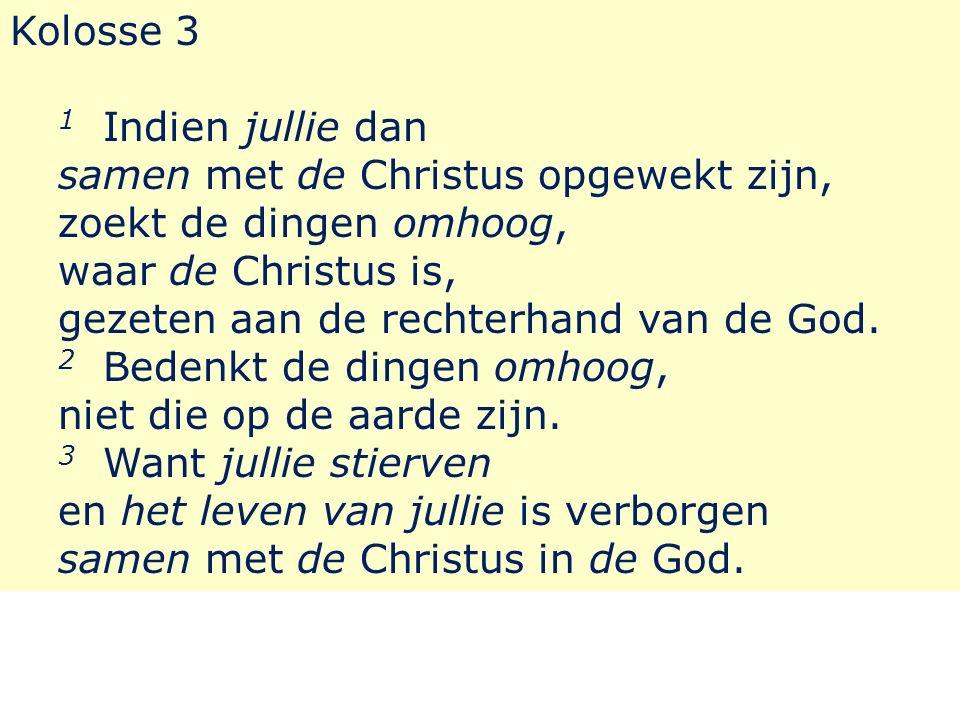 Kolosse 3 1 Indien jullie dan samen met de Christus opgewekt zijn, zoekt de dingen omhoog, waar de Christus is, gezeten aan de rechterhand van de God.