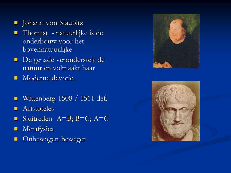Johann von Staupitz Johann von Staupitz Thomist - natuurlijke is de onderbouw voor het bovennatuurlijke Thomist - natuurlijke is de onderbouw voor het bovennatuurlijke De genade veronderstelt de natuur en volmaakt haar De genade veronderstelt de natuur en volmaakt haar Moderne devotie.