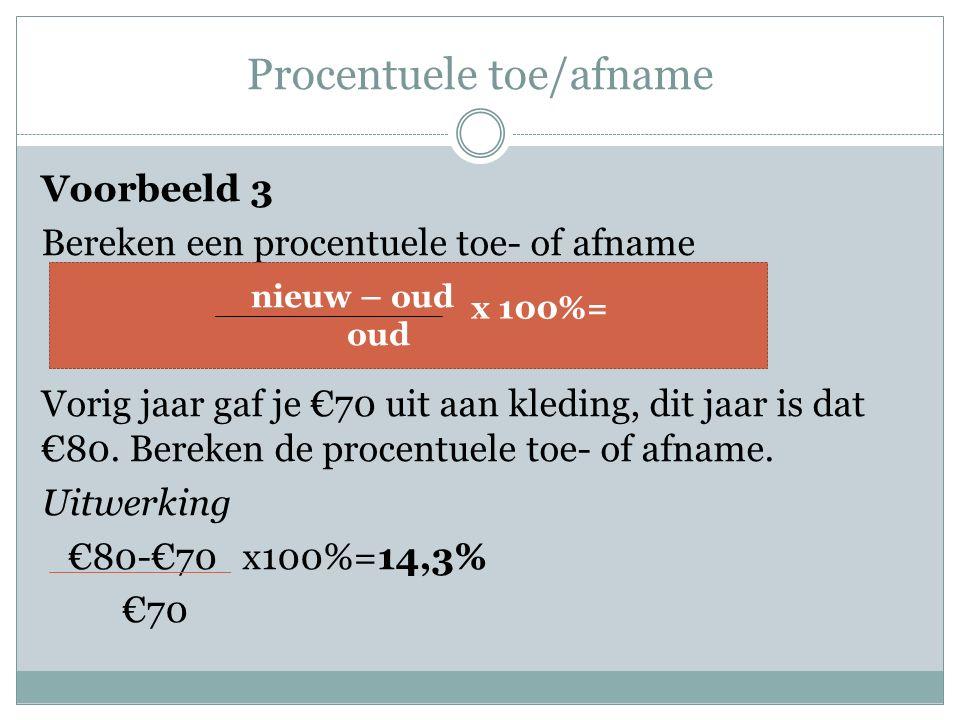 Procentuele toe/afname Voorbeeld 3 Bereken een procentuele toe- of afname Vorig jaar gaf je €70 uit aan kleding, dit jaar is dat €80.