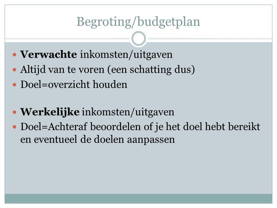 Begroting/budgetplan Verwachte inkomsten/uitgaven Altijd van te voren (een schatting dus) Doel=overzicht houden Werkelijke inkomsten/uitgaven Doel=Achteraf beoordelen of je het doel hebt bereikt en eventueel de doelen aanpassen