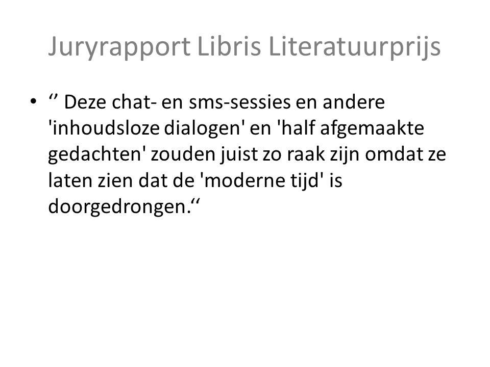 Juryrapport Libris Literatuurprijs '' Deze chat- en sms-sessies en andere inhoudsloze dialogen en half afgemaakte gedachten zouden juist zo raak zijn omdat ze laten zien dat de moderne tijd is doorgedrongen.''