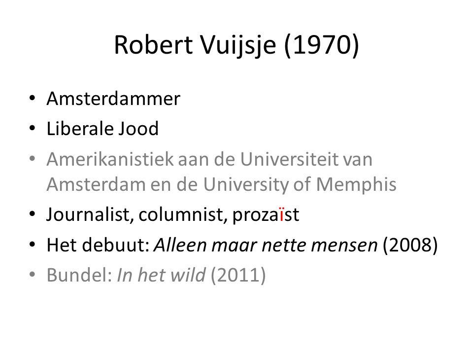 Robert Vuijsje (1970) Amsterdammer Liberale Jood Amerikanistiek aan de Universiteit van Amsterdam en de University of Memphis Journalist, columnist, prozaïst Het debuut: Alleen maar nette mensen (2008) Bundel: In het wild (2011)
