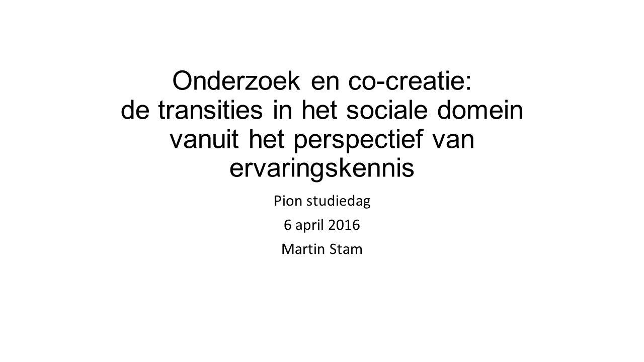 Onderzoek en co-creatie: de transities in het sociale domein vanuit het perspectief van ervaringskennis Pion studiedag 6 april 2016 Martin Stam