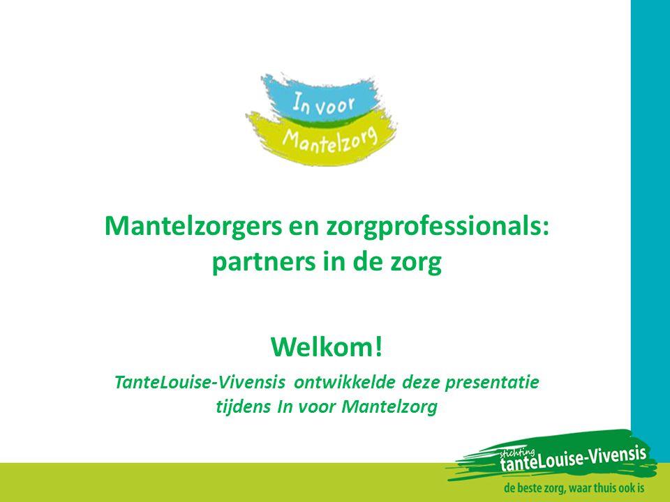 Mantelzorgers en zorgprofessionals: partners in de zorg Welkom! TanteLouise-Vivensis ontwikkelde deze presentatie tijdens In voor Mantelzorg