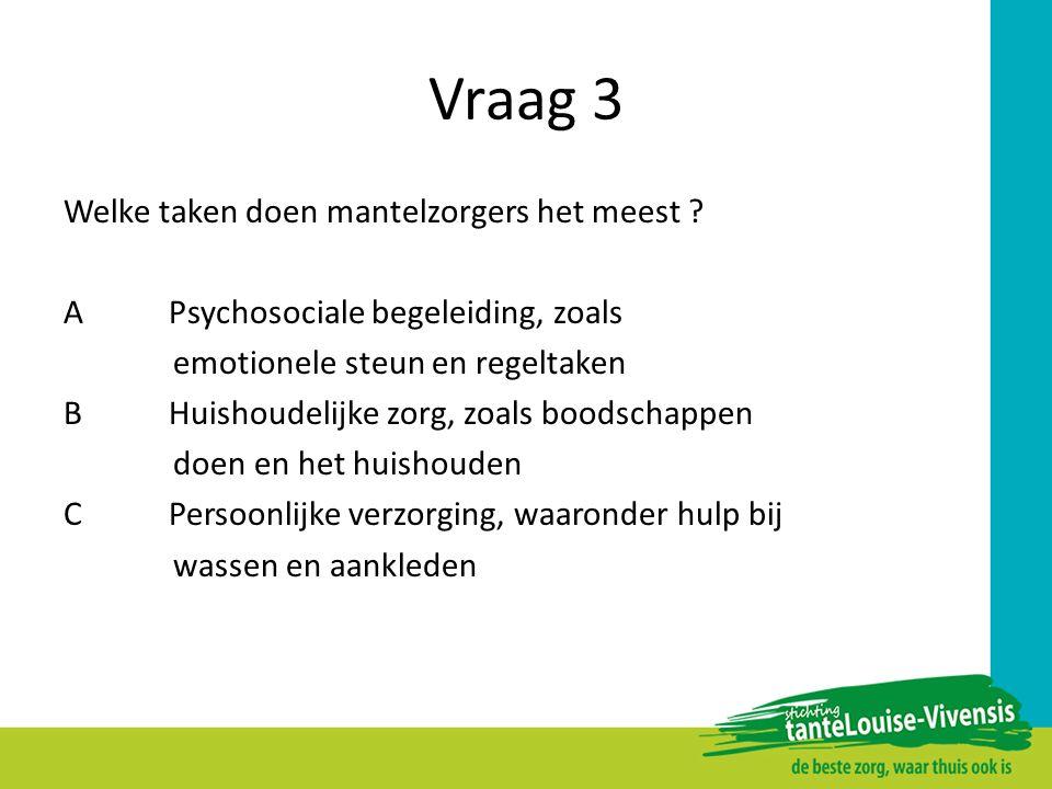 Vraag 3 Welke taken doen mantelzorgers het meest ? APsychosociale begeleiding, zoals emotionele steun en regeltaken BHuishoudelijke zorg, zoals boodsc