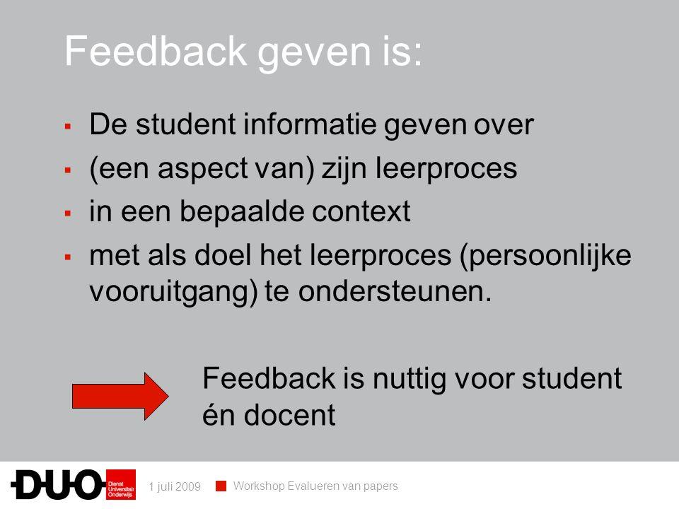 1 juli 2009 Workshop Evalueren van papers Feedback geven is: ▪ De student informatie geven over ▪ (een aspect van) zijn leerproces ▪ in een bepaalde context ▪ met als doel het leerproces (persoonlijke vooruitgang) te ondersteunen.