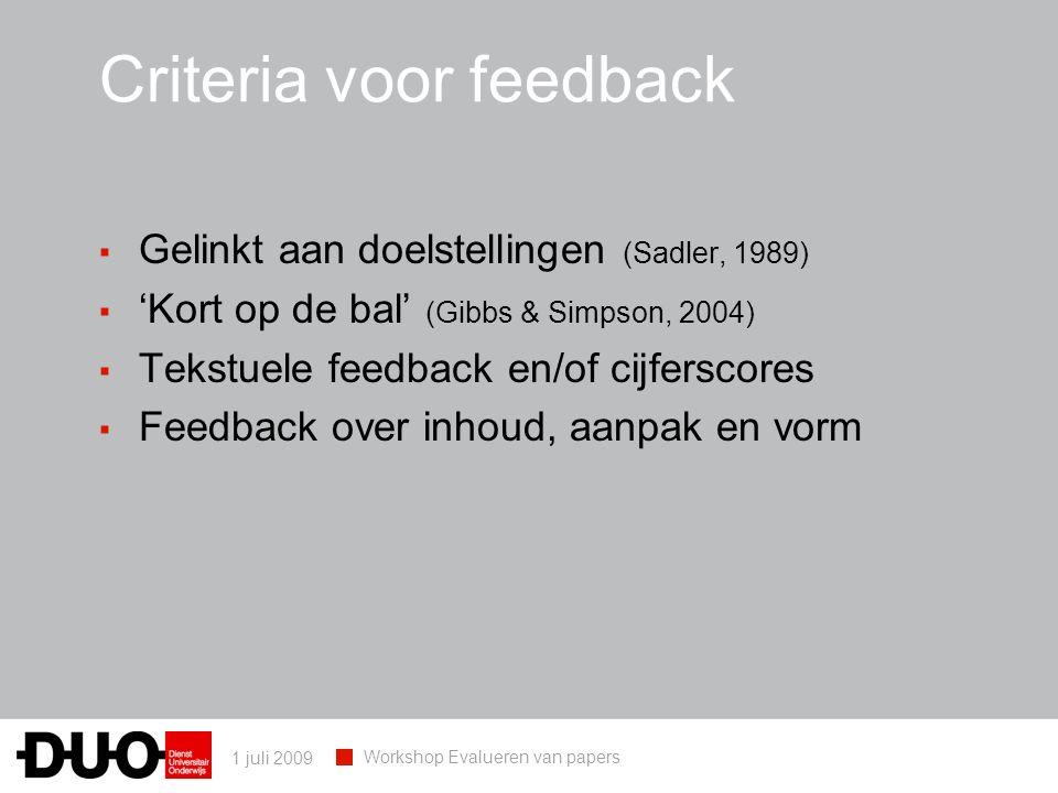 1 juli 2009 Workshop Evalueren van papers Criteria voor feedback ▪ Gelinkt aan doelstellingen (Sadler, 1989) ▪ 'Kort op de bal' (Gibbs & Simpson, 2004) ▪ Tekstuele feedback en/of cijferscores ▪ Feedback over inhoud, aanpak en vorm