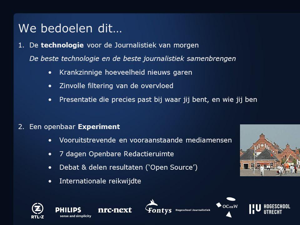 We bedoelen dit… 1.De technologie voor de Journalistiek van morgen De beste technologie en de beste journalistiek samenbrengen Krankzinnige hoeveelheid nieuws garen Zinvolle filtering van de overvloed Presentatie die precies past bij waar jij bent, en wie jij ben 2.Een openbaar Experiment Vooruitstrevende en vooraanstaande mediamensen 7 dagen Openbare Redactieruimte Debat & delen resultaten ('Open Source') Internationale reikwijdte