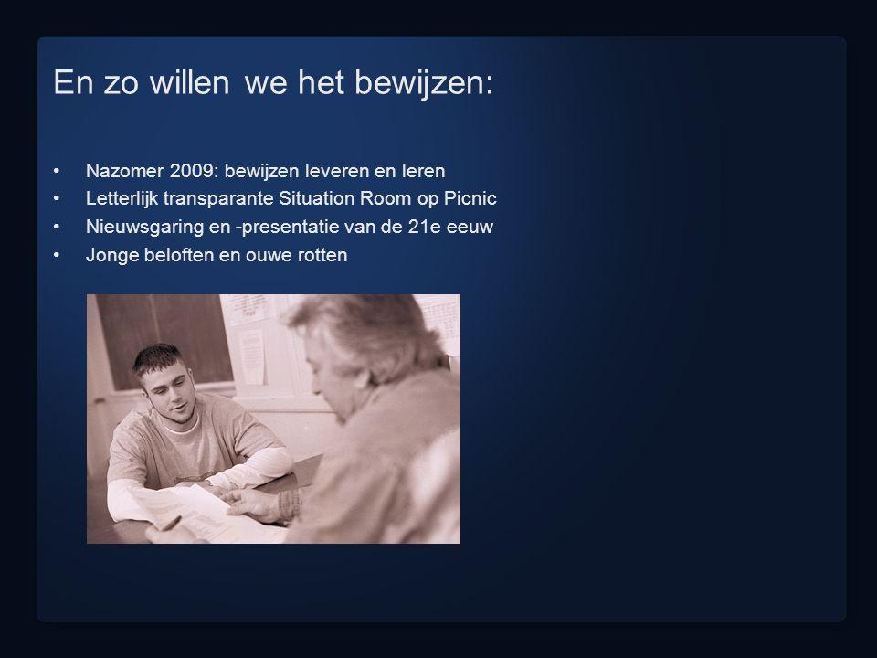 En zo willen we het bewijzen: Nazomer 2009: bewijzen leveren en leren Letterlijk transparante Situation Room op Picnic Nieuwsgaring en -presentatie van de 21e eeuw Jonge beloften en ouwe rotten