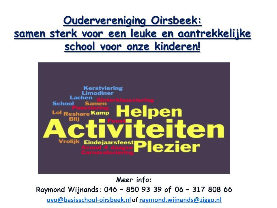 Meer info: Raymond Wijnands: 046 – 850 93 39 of 06 – 317 808 66 ovo@basisschool-oirsbeek.nlovo@basisschool-oirsbeek.nl of raymond.wijnands@ziggo.nlray