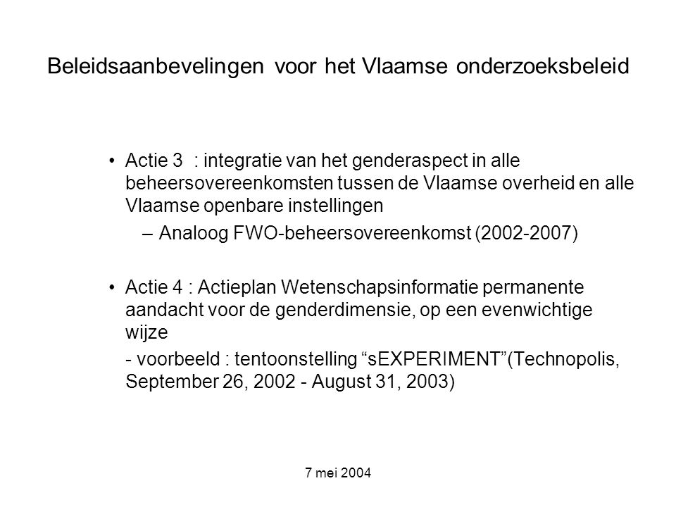 7 mei 2004 Beleidsaanbevelingen voor het Vlaamse onderzoeksbeleid Actie 3 : integratie van het genderaspect in alle beheersovereenkomsten tussen de Vl