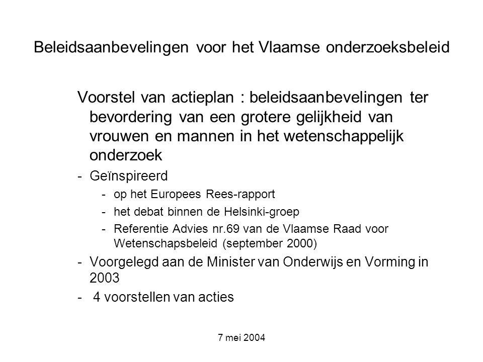 7 mei 2004 Beleidsaanbevelingen voor het Vlaamse onderzoeksbeleid Actie 1 : uitbouw van een centrale coördinatie- eenheid voor gelijke kansen aan elke universiteit, hogeschool en wetenschappelijke instelling –Uitbouw gendermainstreamingbeleid (toetsen op genderneutraliteit, genderopleiding,…) –Financiële ondersteuning centrale coördinator, logistiek medewerker –Jaarlijks beleidsplan rond gendermainstreaming (beloning)