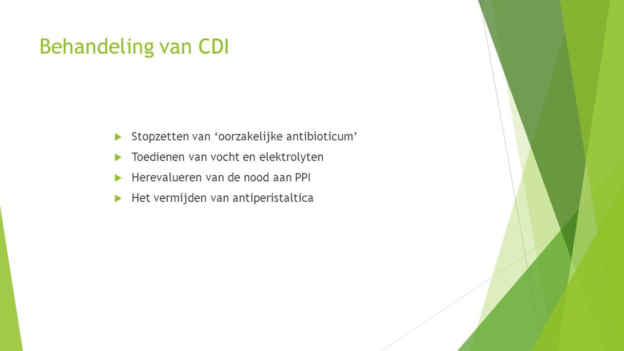 Behandeling van CDI  Stopzetten van 'oorzakelijke antibioticum'  Toedienen van vocht en elektrolyten  Herevalueren van de nood aan PPI  Het vermijden van antiperistaltica