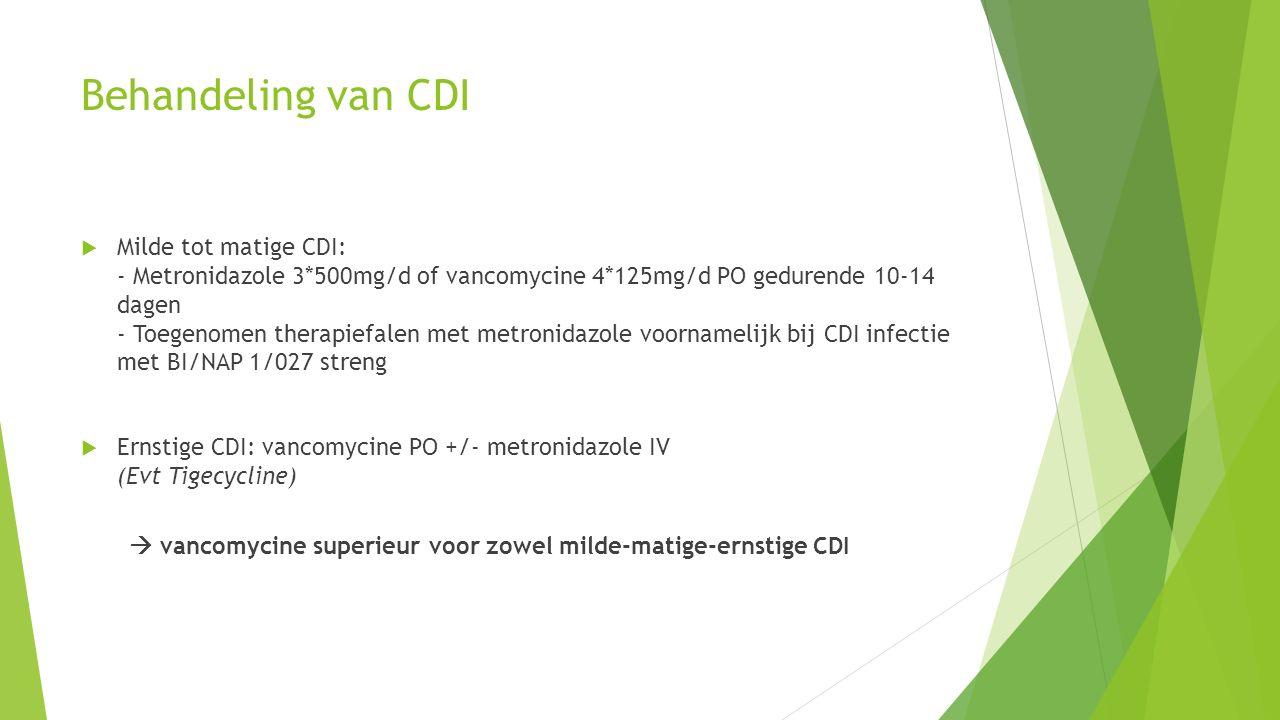 Behandeling van CDI  Milde tot matige CDI: - Metronidazole 3*500mg/d of vancomycine 4*125mg/d PO gedurende 10-14 dagen - Toegenomen therapiefalen met