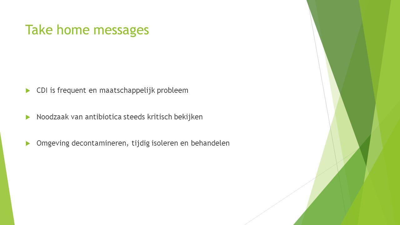 Take home messages  CDI is frequent en maatschappelijk probleem  Noodzaak van antibiotica steeds kritisch bekijken  Omgeving decontamineren, tijdig isoleren en behandelen