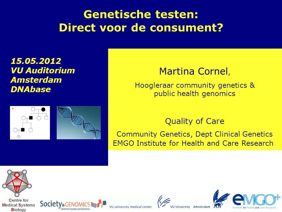 EMGO Institute for Health and Care Research Quality of Care Martina Cornel, Hoogleraar community genetics & public health genomics Genetische testen: