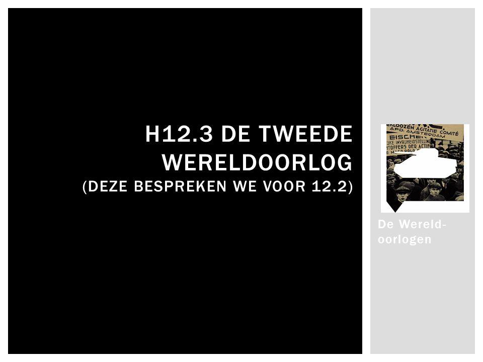 De Wereld- oorlogen H12.3 DE TWEEDE WERELDOORLOG (DEZE BESPREKEN WE VOOR 12.2)
