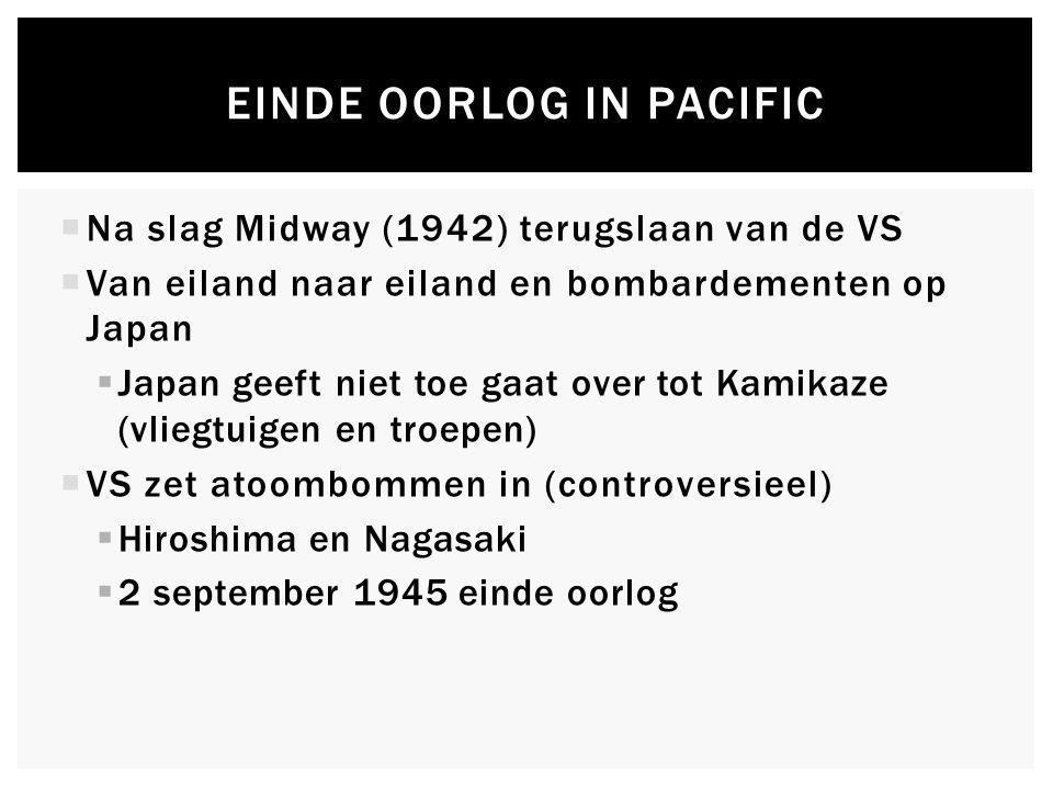 EINDE OORLOG IN PACIFIC  Na slag Midway (1942) terugslaan van de VS  Van eiland naar eiland en bombardementen op Japan  Japan geeft niet toe gaat over tot Kamikaze (vliegtuigen en troepen)  VS zet atoombommen in (controversieel)  Hiroshima en Nagasaki  2 september 1945 einde oorlog